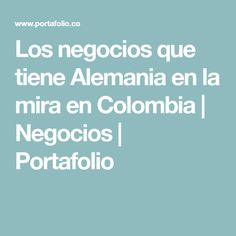 Los negocios que tiene Alemania en la mira en Colombia   Negocios   Portafolio