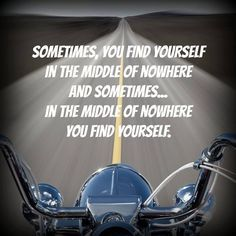"""Sometimes you find yourself in the middle of nowhere and sometimes... in the middle of nowhere you find yourself."" 