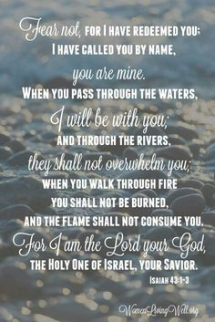 """Fear not, for I have redeemed you;     I have called you by name, you are mine. When you pass through the waters, I will be with you;     and through the rivers, they shall not overwhelm you; when you walk through fire you shall not be burned,     and the flame shall not consume you. For I am the Lord your God,     the Holy One of Israel, your Savior."" Isaiah 43:1-3"