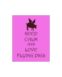 @MARY ROBERTS Keep Calm and Love Flying Pigs Print When Pigs Fly Humorous Print And Pigs Will Fly Art Print Pink Brown Pig Wings Flight Flying Impossible. $12.00, via Etsy.