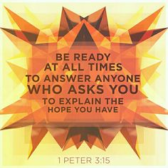Always be ready to explain the hope of salvation you have to everyone!