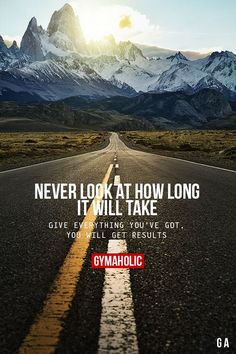 gymaaholic: Never Look At How Long It Will Take Give everything you've got, you will get results. http://www.gymaholic.
