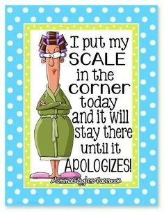 I Put The Scale In the Corner Today And It Will Stay There Until It Apologizes......lol