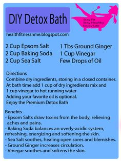 DIY Detox Bath: 2 cups Epsom Salts,  2 cups Baking Soda, 2 cups Sea Salt,  5 Tbsp Ground Ginger , 1 cup Vinegar,.