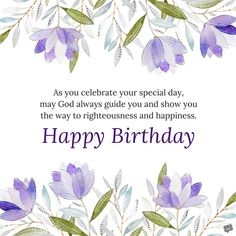 As you celebrate your special day, may God always guide you and show you the way to righteousness and happiness. Happy birthday.