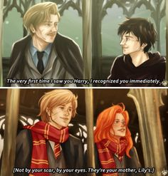"""""""You know, the very first time I saw you Harry, I recognize you immediately. Not by your scar, by your eyes. They're your mother, Lily's.""""  -Remus Lupin"""
