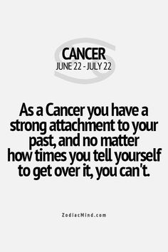 As a Cancer you have a strong attachment to your past, and no matter how many times you tell yourself to get over it, you can't.