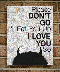 "@Jackie Godbold AndersenWhere the Wild Things Are - Vintage Map Quote on Canvas Art  - Please Don't Go I'll Eat You Up I Love You So"". $39.00, via Etsy."