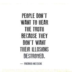 People don't want to hear the truth because they don't want their illusions destroyed. ~ Friedrich Neitzsche.