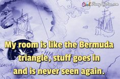 My room is like the Bermuda triangle, stuff goes in and is never seen again. #coolfunnyquotes