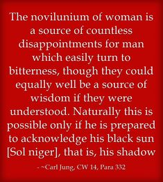 The novilunium of woman is a source of countless disappointments for man which easily turn to bitterness, though they could equally well be a source of wisdom if they were understood. Naturally this is possible only if he is prepared to acknowledge his black sun [Sol niger], that is, his shadow