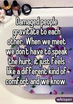 Damaged people gravitate to each other. When we meet we don't have to speak the hurt, it just feels like a different kind of comfort and we know.