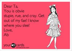 Dear Ta, You is obvie stupie, rue, and cray. Get out of my fae! I know where you slee! Love, Ab.