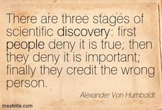 There are three stages of scientific discovery: first people deny it is true then they deny it is important finally they credit the wrong person. Alexander Von Humboldt
