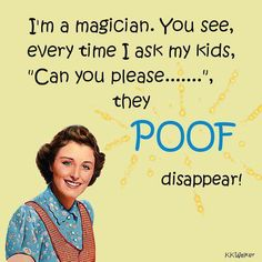 "I'm a magician. You see, every time I ask my kids ""Can you please...."", they POOF disappear!"