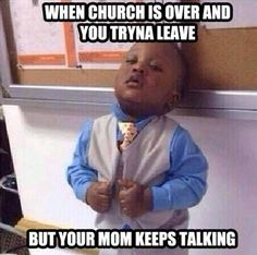 When church is over, you're ready to leave, but your mom keeps talking.