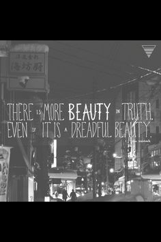 There is more beauty in truth, even if it is a dreadful beauty.