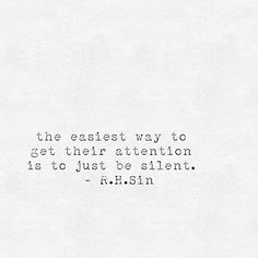 """the easiest way to get their attention is to just be silent."" R.H. Sin"