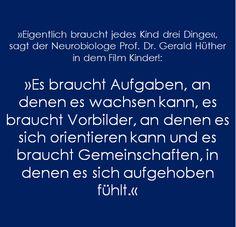 »Eigentlich braucht jedes Kind drei Dinge«,  sagt der Neurobiologe Prof. Dr. Gerald Hüther in dem Film Kinder!:  »Es braucht Aufgaben, an denen es wachsen kann, es braucht Vorbilder, an denen es sich orientieren kann und es braucht Gemeinschaften, in denen es sich aufgehoben fühlt.«