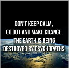 ...The earth is being destroyed by psychopaths.