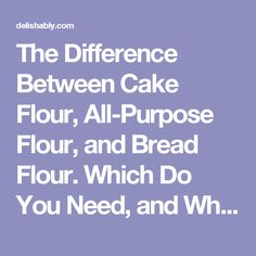 The Difference Between Cake Flour, All-Purpose Flour, and Bread Flour. Which Do You Need, and Why? | Delishably