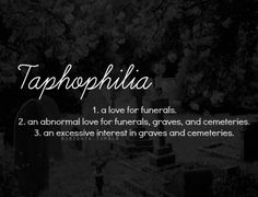 "Taphophile (otherwise known as a tombstone tourist, cemetery enthusiast, cemetery tourist, grave hunter, or graver) describes an individual who has a passion for & enjoyment of cemeteries. This involves epitaphs, gravestone rubbing, photography, art, & history of (famous) deaths. Enthusiasts can be interested in the historical aspects of cemeteries or of its inhabitants. It comes from the Greek words ""taphos"" meaning 'grave' and ""philos/philia"" meaning 'friend' or 'admirer.'"