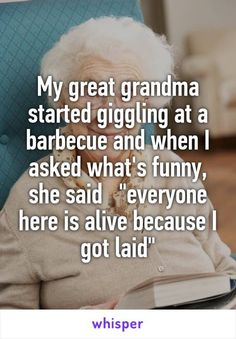 "My great grandma started giggling at a barbecue and when I asked what's funny, she said ""everyone here is alive because I got laid"""