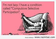 I'M NOT LAZY ..I HAVE A CONDITION CALLED.... - http://www.razmtaz.com/im-not-lazy-i-have-a-condition-called/