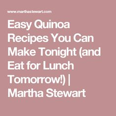 Easy Quinoa Recipes You Can Make Tonight (and Eat for Lunch Tomorrow!) | Martha Stewart