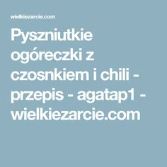 Pyszniutkie ogóreczki z czosnkiem i chili - przepis - agatap1 - wielkiezarcie.com