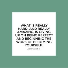 """""""What is really hard, and really amazing, is giving up on being perfect and beginning the work of becoming yourself."""" -Anne Quindlen #inspired"""