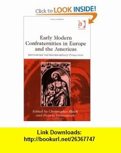 Early Modern Confraternities in Europe And the Americas International and Interdisciplinary Perspectives (9780754651741) Christopher Black, Pamela Gravestock , ISBN-10: 0754651746  , ISBN-13: 978-0754651741 ,  , tutorials , pdf , ebook , torrent , downloads , rapidshare , filesonic , hotfile , megaupload , fileserve