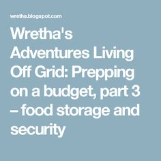 Wretha's Adventures Living Off Grid: Prepping on a budget, part 3 – food storage and security