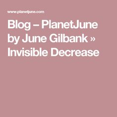 Blog – PlanetJune by June Gilbank » Invisible Decrease