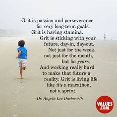 """Grit is passion and perseverance for very long-term goals. Grit is having stamina. Grit is sticking with your future, day-in, day-out. Not just for the week, not just for the month, but for years. And working really hard to make that future a reality. Grit is living life like it's a marathon, not a sprint.""- Dr. Angela Lee Duckworth"