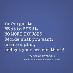"""""""You've got to BE it to SEE it. NO MORE EXCUSES - Decide what you want, create a plan, and get your ass out there!"""""""