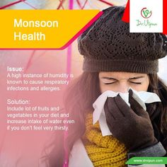 Monsoon Health  Issue: Humidity causes health issues. A high instance of humidity is known to cause respiratory infections and allergies.  Solution: Use a dehumidifier at home. Include a lot of fruits and vegetables in your diet and Increase intake of water even if you don't feel very thirsty.  http://www.drvipun.com/