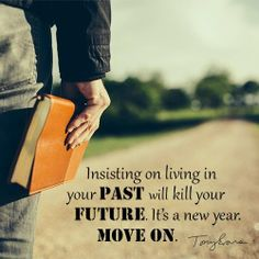 Insisting on living in your past will kill your future. It's a new year. Move on!