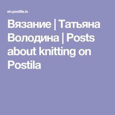 Вязание | Татьяна Володина | Posts about knitting on Postila