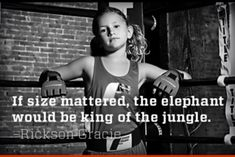 If size mattered, the elephant would be king of the jungle. Rickson Gracie