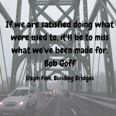 Let these words seep deep into your heart and then get building! Love does build bridges!  Bob Goff's book, Love Does, is a MUST READ which teaches contagious bridge building! Bridge from Pennsylvania into New Jersey taken by me on my last trip home.