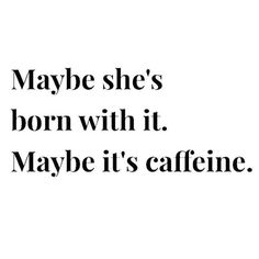 Maybe she's born with it. Maybe it's caffeine.