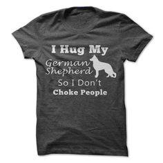 I Hug My German Shepherd So I Dont Choke People T Shirt, Hoodie, Sweatshirt