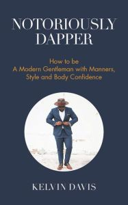 Notoriously Dapper: How to Be A Modern Gentleman with Manners, Style and Body Confidence.