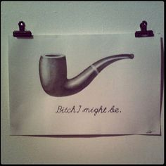 *le snort 'c'est ne pas une pipe' bitch I might be OMG THIS IS LITERALLY GREAT
