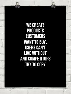 We create products customers want to buy, users can't live without and Competitors try to copy
