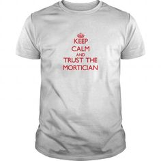 Keep Calm and Trust the Mortician T-Shirts, Hoodies, Sweatshirts, Tee Shirts (19$ ==► Shopping Now!)