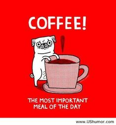 Coffee: The most important meal of the day.