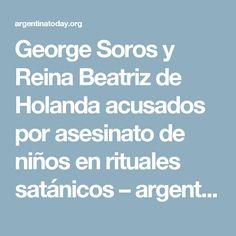 George Soros y Reina Beatriz de Holanda acusados por asesinato de niños en rituales satánicos – argentinatoday.org
