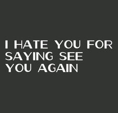 If only you had said bye for once and never see me again.